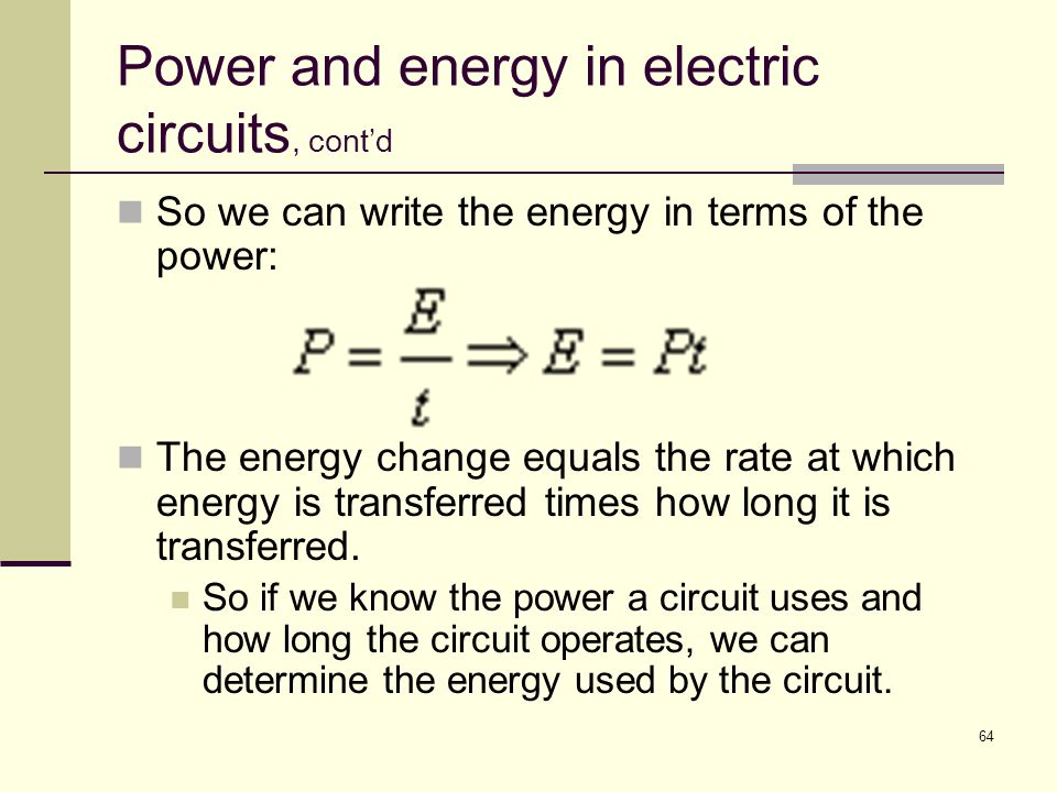 64 Power and energy in electric circuits, cont'd So we can write the energy in terms of the power: The energy change equals the rate at which energy i