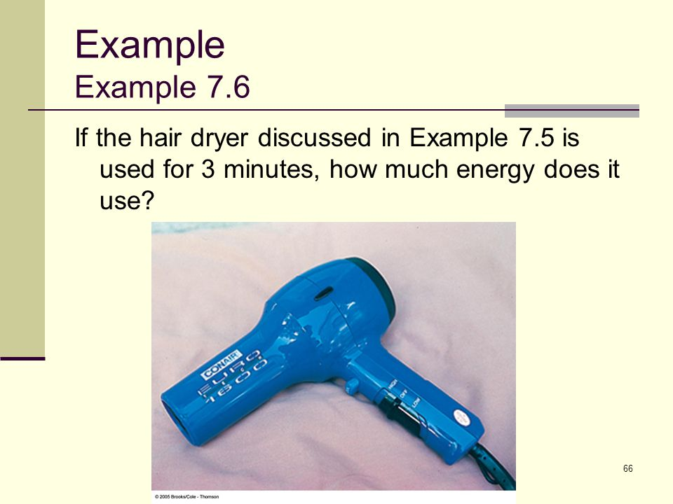 66 Example Example 7.6 If the hair dryer discussed in Example 7.5 is used for 3 minutes, how much energy does it use?