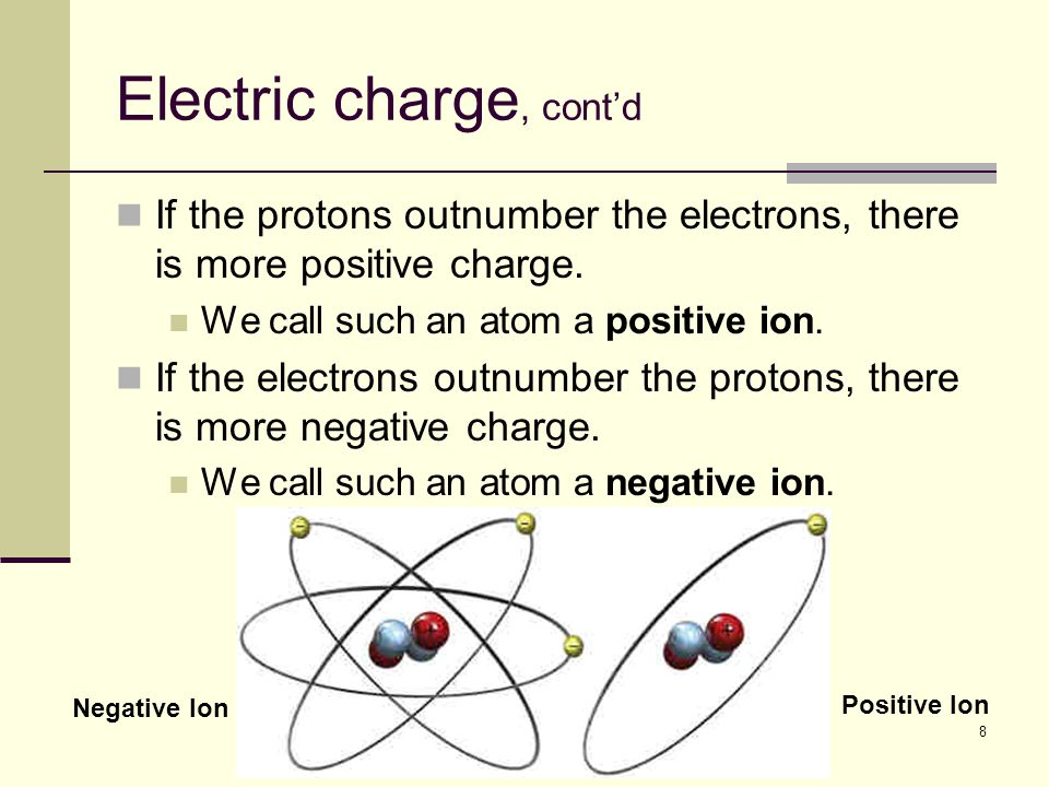 8 Electric charge, cont'd If the protons outnumber the electrons, there is more positive charge. We call such an atom a positive ion. If the electrons