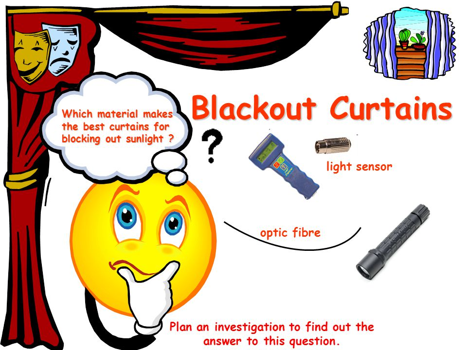 Which material makes the best curtains for blocking out sunlight ? Blackout Curtains Plan an investigation to find out the answer to this question. op