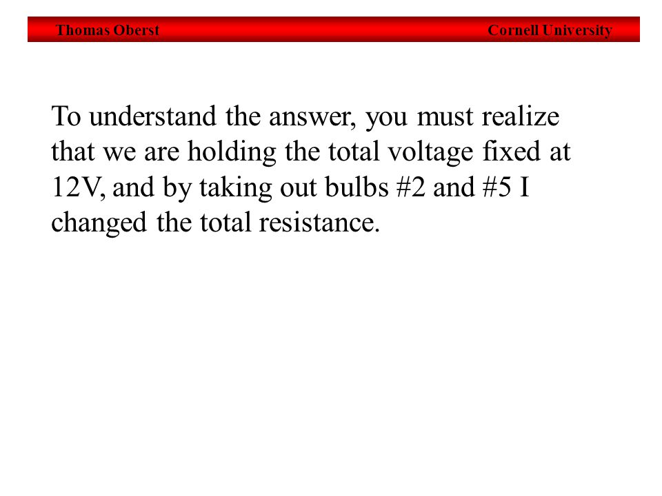 Thomas Oberst Cornell University To understand the answer, you must realize that we are holding the total voltage fixed at 12V, and by taking out bulbs #2 and #5 I changed the total resistance.