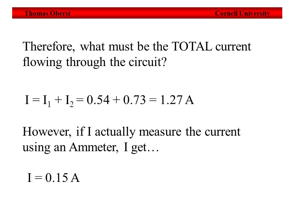 Thomas Oberst Cornell University Therefore, what must be the TOTAL current flowing through the circuit.