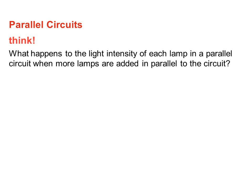 think! What happens to the light intensity of each lamp in a parallel circuit when more lamps are added in parallel to the circuit? Parallel Circuits
