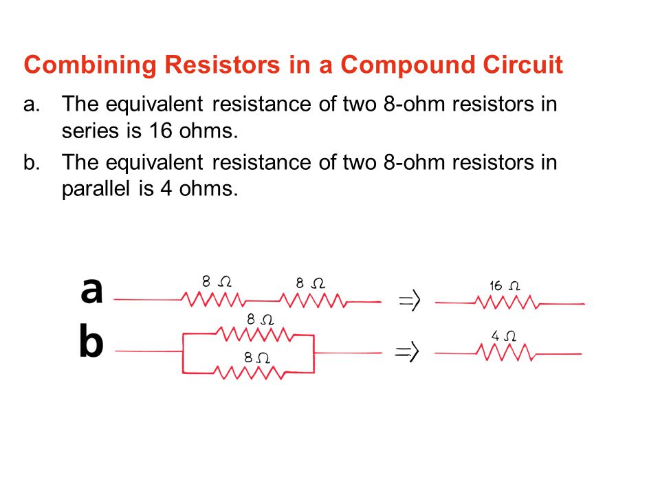a.The equivalent resistance of two 8-ohm resistors in series is 16 ohms. b.The equivalent resistance of two 8-ohm resistors in parallel is 4 ohms. Com