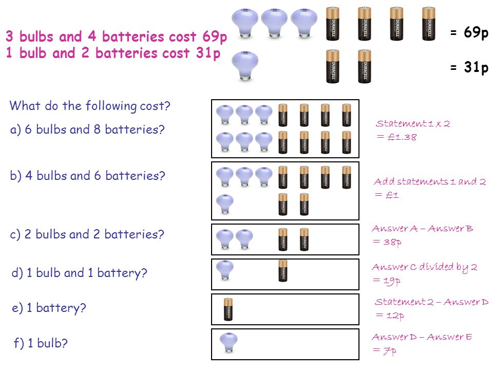 3 bulbs and 4 batteries cost 69p 1 bulb and 2 batteries cost 31p = 69p = 31p What do the following cost.