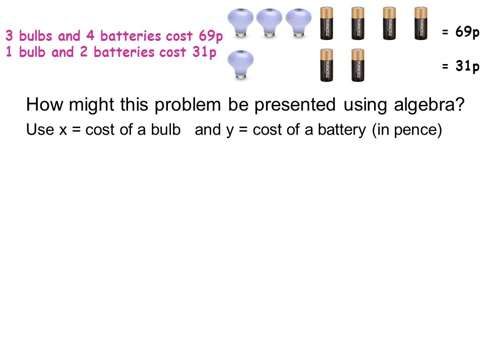 3 bulbs and 4 batteries cost 69p 1 bulb and 2 batteries cost 31p = 69p = 31p How might this problem be presented using algebra.