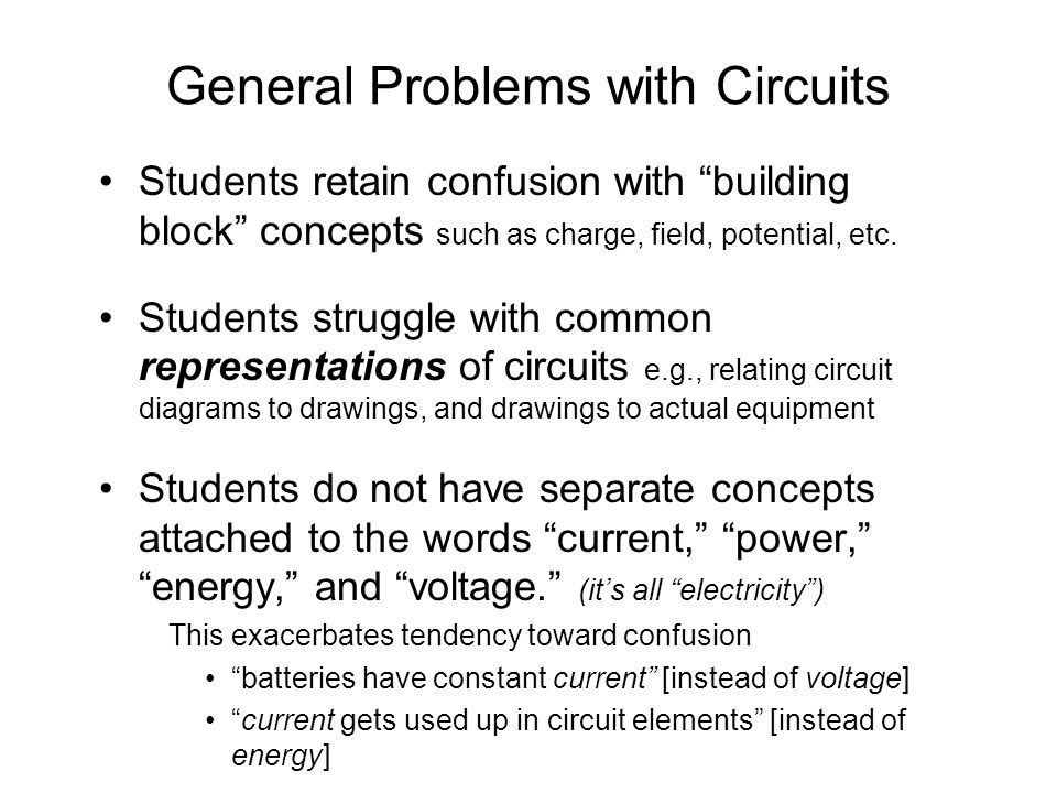 General Problems with Circuits Students retain confusion with building block concepts such as charge, field, potential, etc.