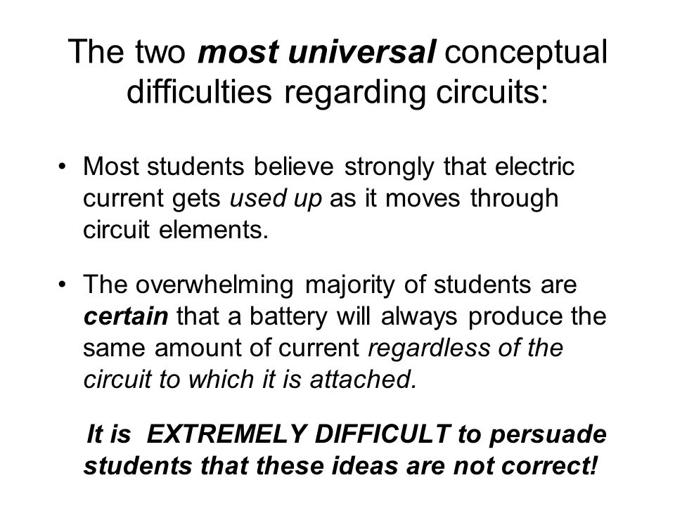The two most universal conceptual difficulties regarding circuits: Most students believe strongly that electric current gets used up as it moves through circuit elements.