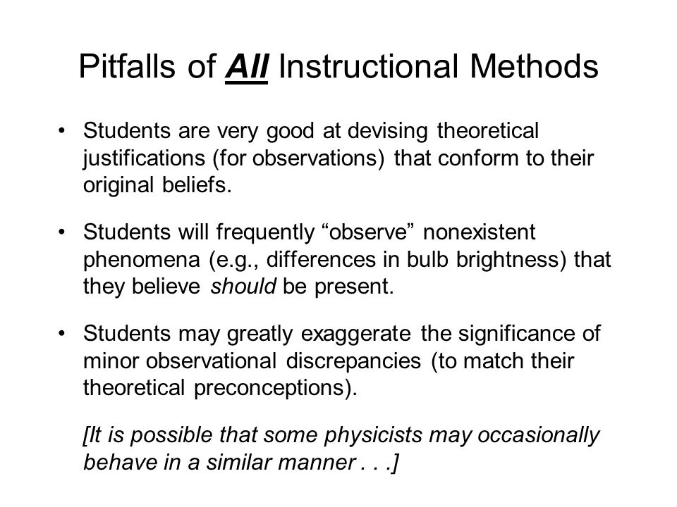 Pitfalls of All Instructional Methods Students are very good at devising theoretical justifications (for observations) that conform to their original beliefs.