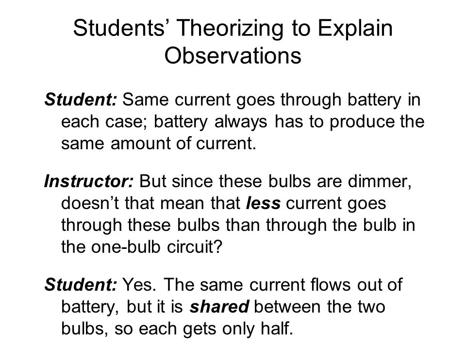 Students' Theorizing to Explain Observations Student: Same current goes through battery in each case; battery always has to produce the same amount of current.