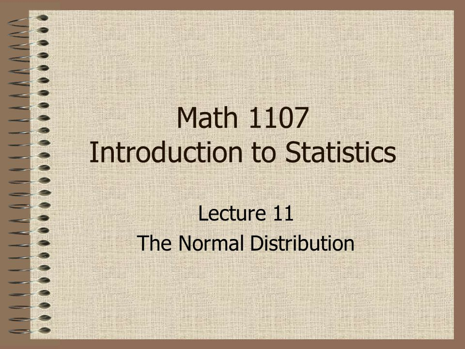 Lecture 11 The Normal Distribution Math 1107 Introduction to Statistics