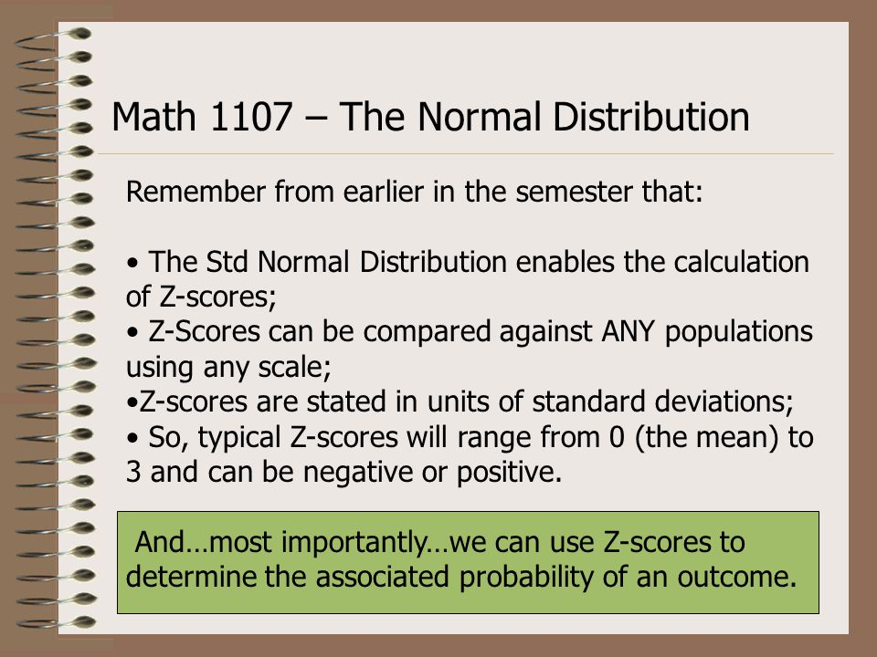 Remember from earlier in the semester that: The Std Normal Distribution enables the calculation of Z-scores; Z-Scores can be compared against ANY populations using any scale; Z-scores are stated in units of standard deviations; So, typical Z-scores will range from 0 (the mean) to 3 and can be negative or positive.