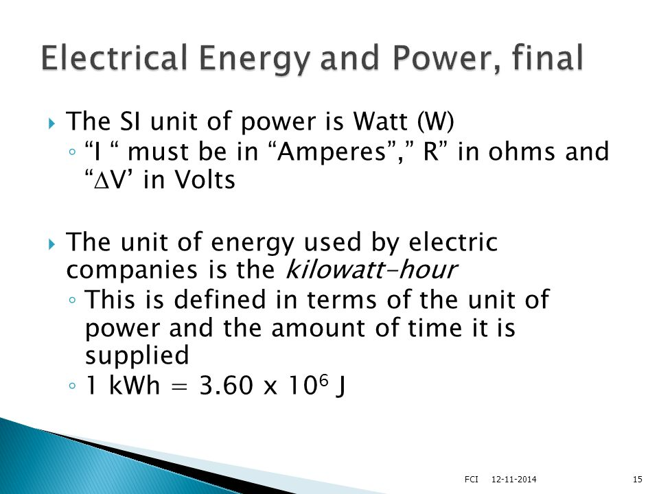  The SI unit of power is Watt (W) ◦ I must be in Amperes , R in ohms and  V' in Volts  The unit of energy used by electric companies is the kilowatt-hour ◦ This is defined in terms of the unit of power and the amount of time it is supplied ◦ 1 kWh = 3.60 x 10 6 J 1512-11-2014FCI