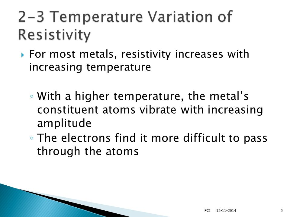  For most metals, resistivity increases approximately linearly with temperature over a limited temperature range ◦ ρ is the resistivity at some temperature T ◦ ρ o is the resistivity at some reference temperature T o  T o is usually taken to be 20° C   is the temperature coefficient of resistivity 612-11-2014FCI
