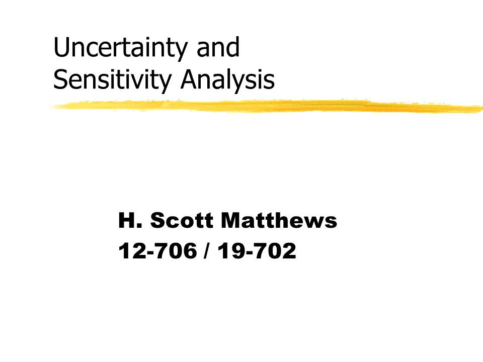 Uncertainty and Sensitivity Analysis H. Scott Matthews 12-706 / 19-702