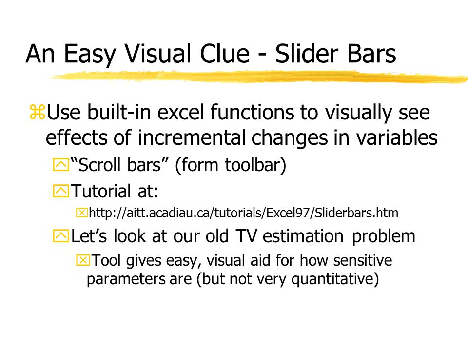 An Easy Visual Clue - Slider Bars zUse built-in excel functions to visually see effects of incremental changes in variables y Scroll bars (form toolbar) yTutorial at: xhttp://aitt.acadiau.ca/tutorials/Excel97/Sliderbars.htm yLet's look at our old TV estimation problem xTool gives easy, visual aid for how sensitive parameters are (but not very quantitative)