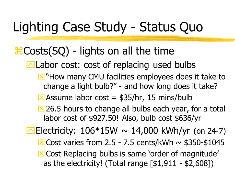 Lighting Case Study - Status Quo zCosts(SQ) - lights on all the time yLabor cost: cost of replacing used bulbs x How many CMU facilities employees does it take to change a light bulb - and how long does it take.