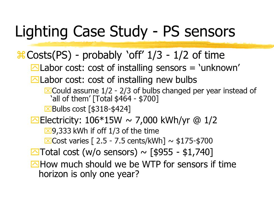 Lighting Case Study - PS sensors zCosts(PS) - probably 'off' 1/3 - 1/2 of time yLabor cost: cost of installing sensors = 'unknown' yLabor cost: cost of installing new bulbs xCould assume 1/2 - 2/3 of bulbs changed per year instead of 'all of them' [Total $464 - $700] xBulbs cost [$318-$424] yElectricity: 106*15W ~ 7,000 kWh/yr @ 1/2 x9,333 kWh if off 1/3 of the time xCost varies [ 2.5 - 7.5 cents/kWh] ~ $175-$700 yTotal cost (w/o sensors) ~ [$955 - $1,740] yHow much should we be WTP for sensors if time horizon is only one year?