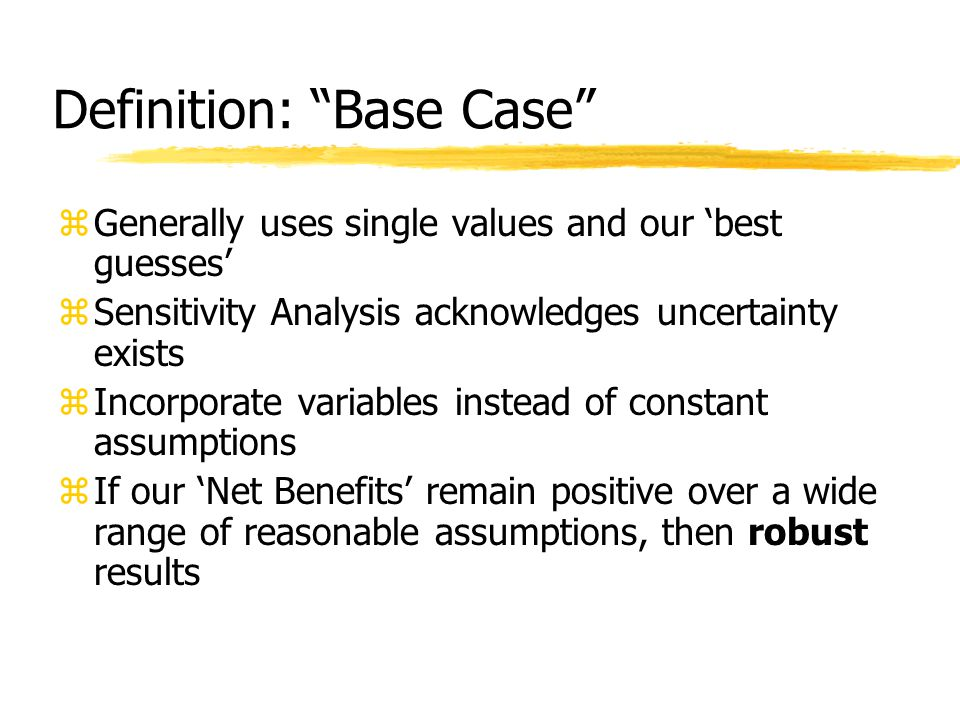 Definition: Base Case zGenerally uses single values and our 'best guesses' zSensitivity Analysis acknowledges uncertainty exists zIncorporate variables instead of constant assumptions zIf our 'Net Benefits' remain positive over a wide range of reasonable assumptions, then robust results