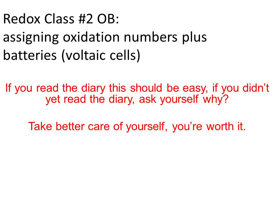 Redox Class #2 OB: assigning oxidation numbers plus batteries (voltaic cells) If you read the diary this should be easy, if you didn't yet read the diary, ask yourself why.
