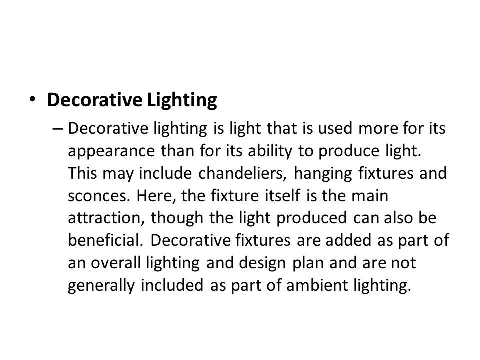 Decorative Lighting – Decorative lighting is light that is used more for its appearance than for its ability to produce light.