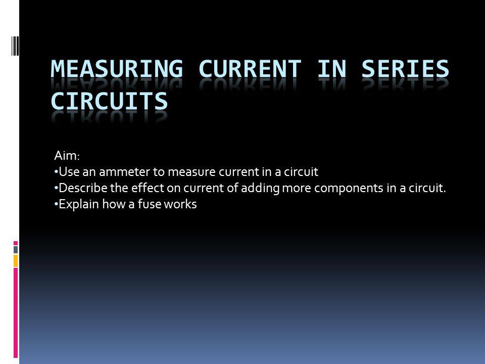 Aim: Use an ammeter to measure current in a circuit Describe the effect on current of adding more components in a circuit.