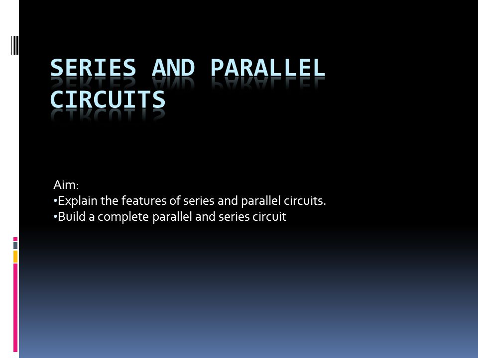Aim: Explain the features of series and parallel circuits.