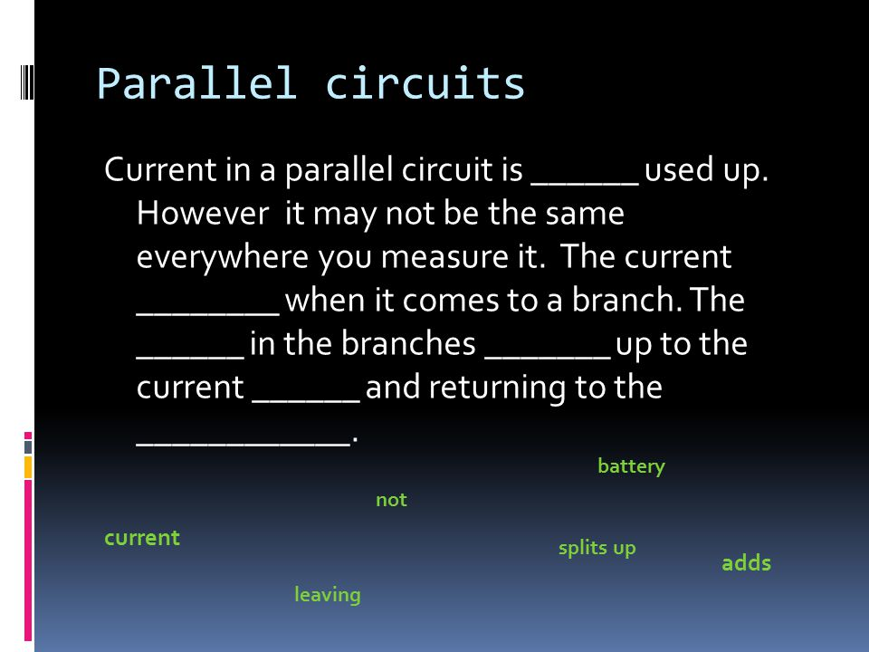 Parallel circuits Current in a parallel circuit is ______ used up.
