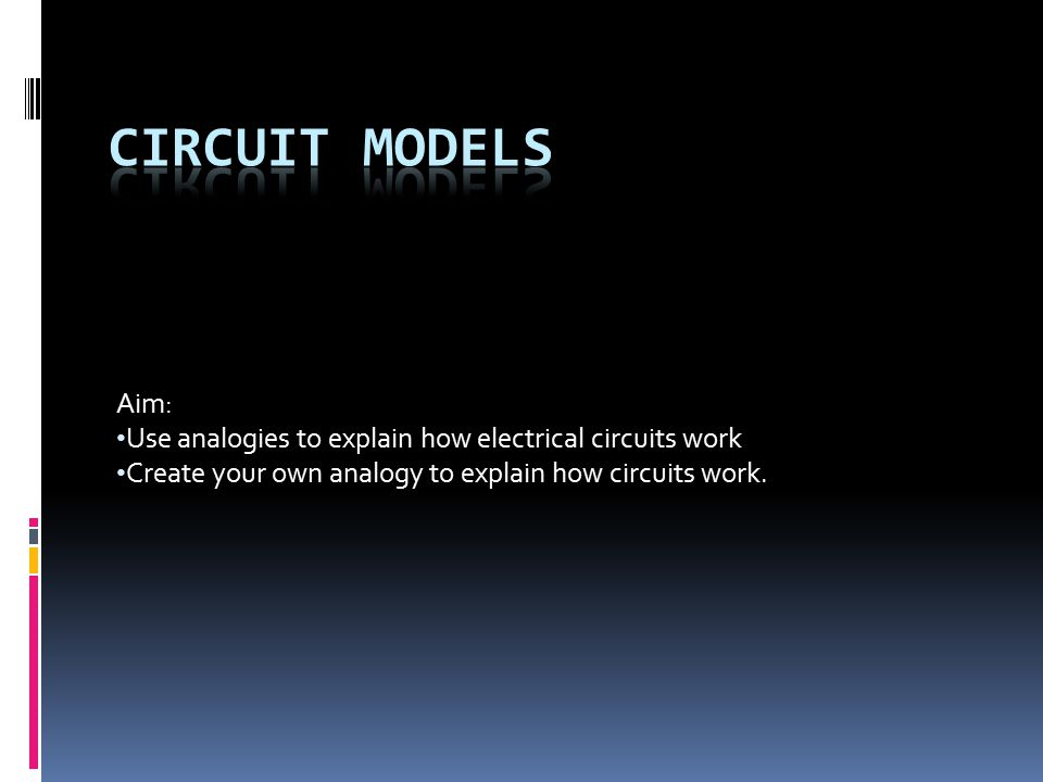 Aim: Use analogies to explain how electrical circuits work Create your own analogy to explain how circuits work.