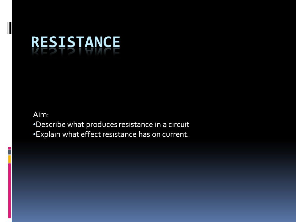 Aim: Describe what produces resistance in a circuit Explain what effect resistance has on current.