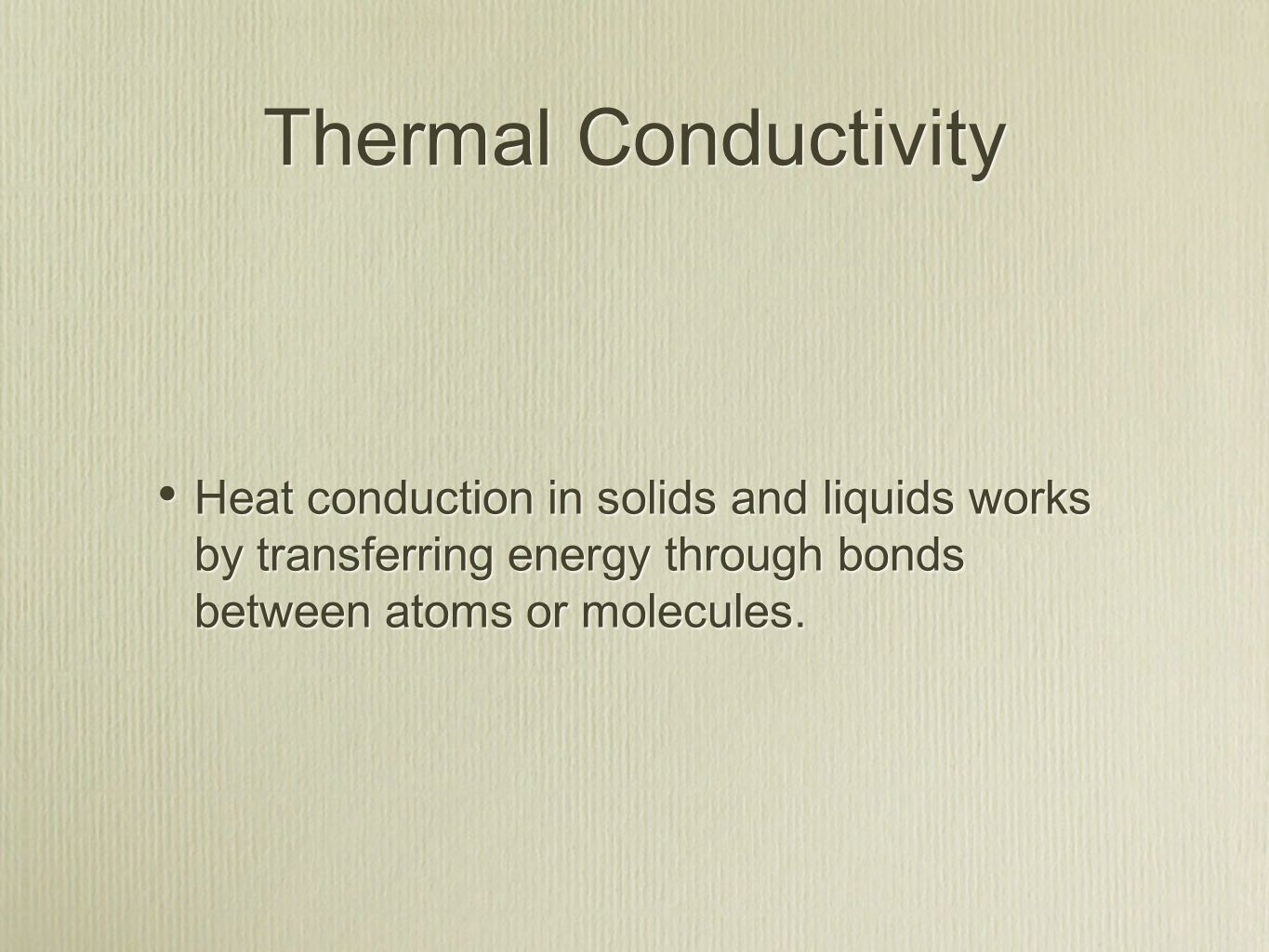 Thermal Conductivity Heat conduction in solids and liquids works by transferring energy through bonds between atoms or molecules.