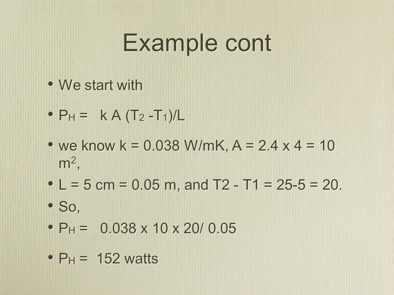 Example cont We start with P H = k A (T 2 -T 1 )/L we know k = 0.038 W/mK, A = 2.4 x 4 = 10 m 2, L = 5 cm = 0.05 m, and T2 - T1 = 25-5 = 20.