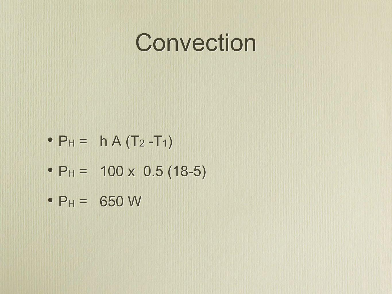 Convection P H = h A (T 2 -T 1 ) P H = 100 x 0.5 (18-5) P H = 650 W P H = h A (T 2 -T 1 ) P H = 100 x 0.5 (18-5) P H = 650 W
