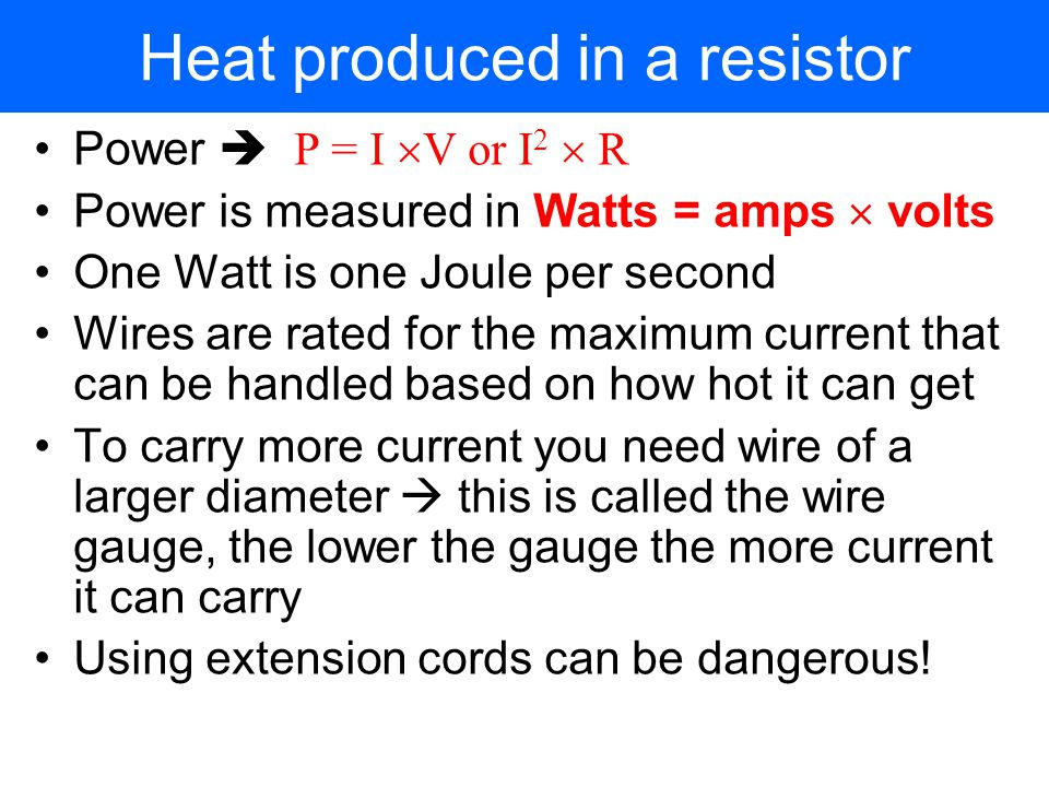 Heat produced in a resistor As we have seen before, friction causes heat The collisions between the electrons and the atoms in a conductor produce heat  wires get warm when they carry currents  in an electric stove this heat is used for cooking The amount of energy converted to heat each second is called the power loss in a resistor If the resistor has a voltage V across it and carries a current I, the electrical power converted to heat is given by Power P = I  V = I  (I  V) = I 2  R From Ohm's law