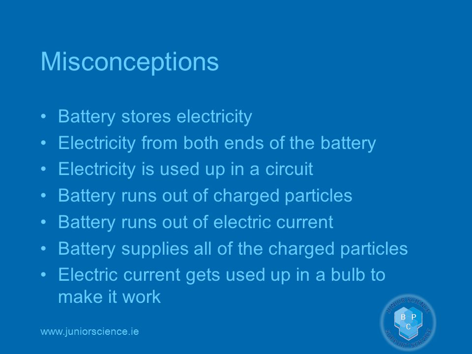 www.juniorscience.ie Misconceptions Battery stores electricity Electricity from both ends of the battery Electricity is used up in a circuit Battery runs out of charged particles Battery runs out of electric current Battery supplies all of the charged particles Electric current gets used up in a bulb to make it work
