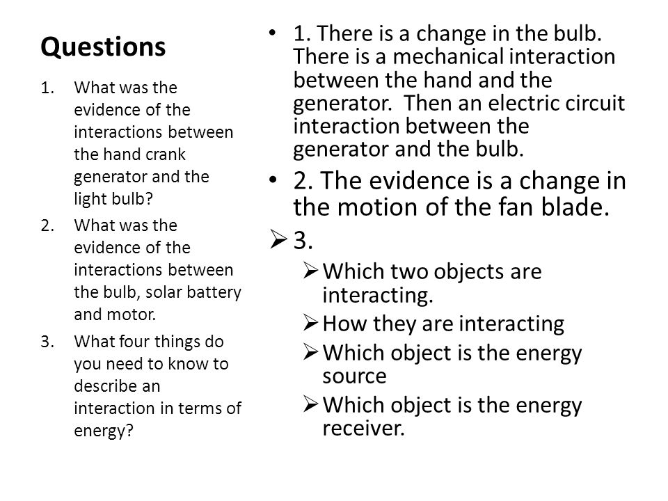 Questions 1. There is a change in the bulb. There is a mechanical interaction between the hand and the generator. Then an electric circuit interaction