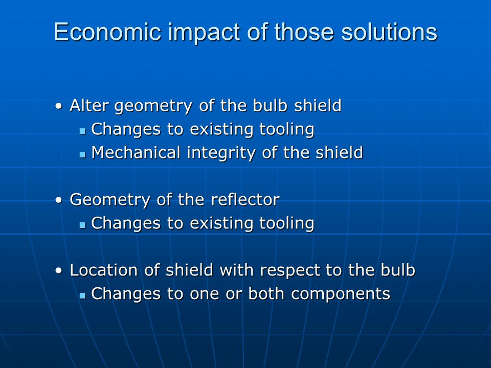 Economic impact of those solutions Alter geometry of the bulb shieldAlter geometry of the bulb shield Changes to existing tooling Changes to existing tooling Mechanical integrity of the shield Mechanical integrity of the shield Geometry of the reflectorGeometry of the reflector Changes to existing tooling Changes to existing tooling Location of shield with respect to the bulbLocation of shield with respect to the bulb Changes to one or both components Changes to one or both components