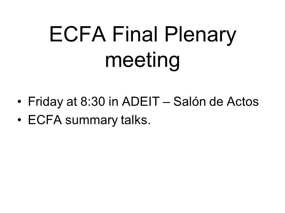 ECFA Final Plenary meeting Friday at 8:30 in ADEIT – Salón de Actos ECFA summary talks.
