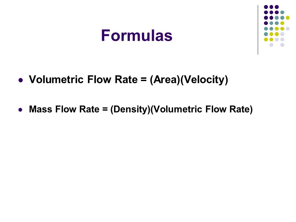 Formulas Volumetric Flow Rate = (Area)(Velocity) Mass Flow Rate = (Density)(Volumetric Flow Rate)