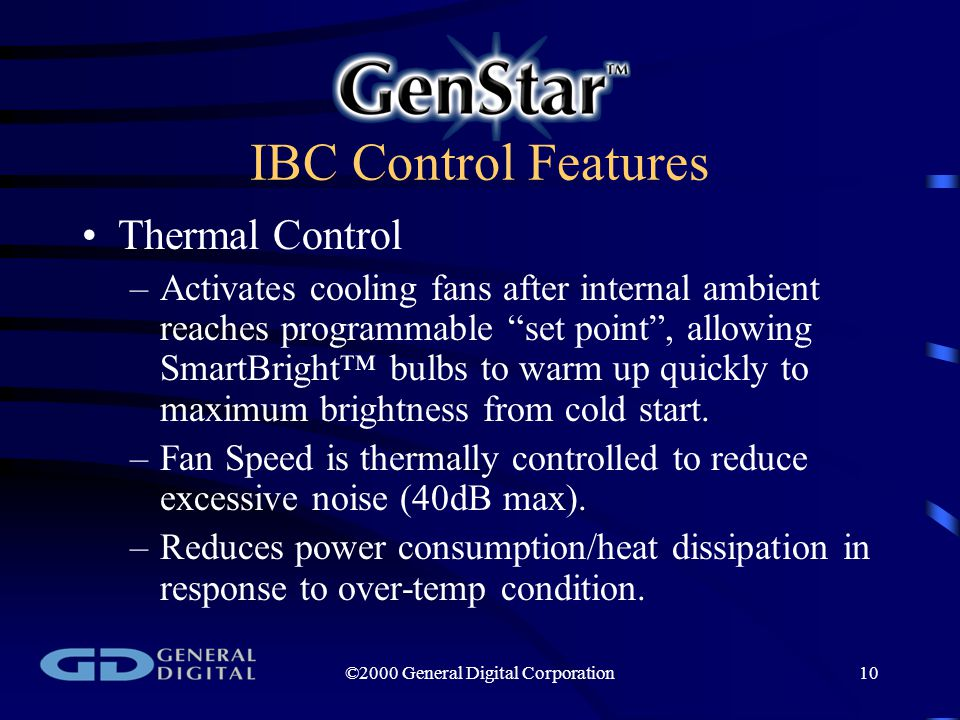 ©2000 General Digital Corporation10 IBC Control Features Thermal Control –Activates cooling fans after internal ambient reaches programmable set point , allowing SmartBright™ bulbs to warm up quickly to maximum brightness from cold start.