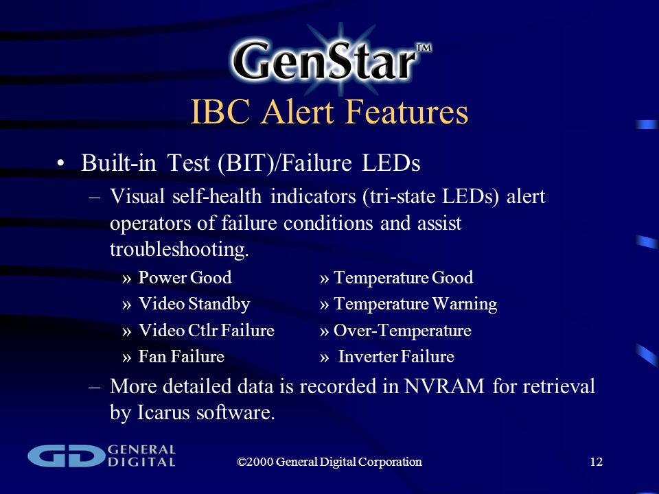 ©2000 General Digital Corporation12 IBC Alert Features Built-in Test (BIT)/Failure LEDs –Visual self-health indicators (tri-state LEDs) alert operators of failure conditions and assist troubleshooting.