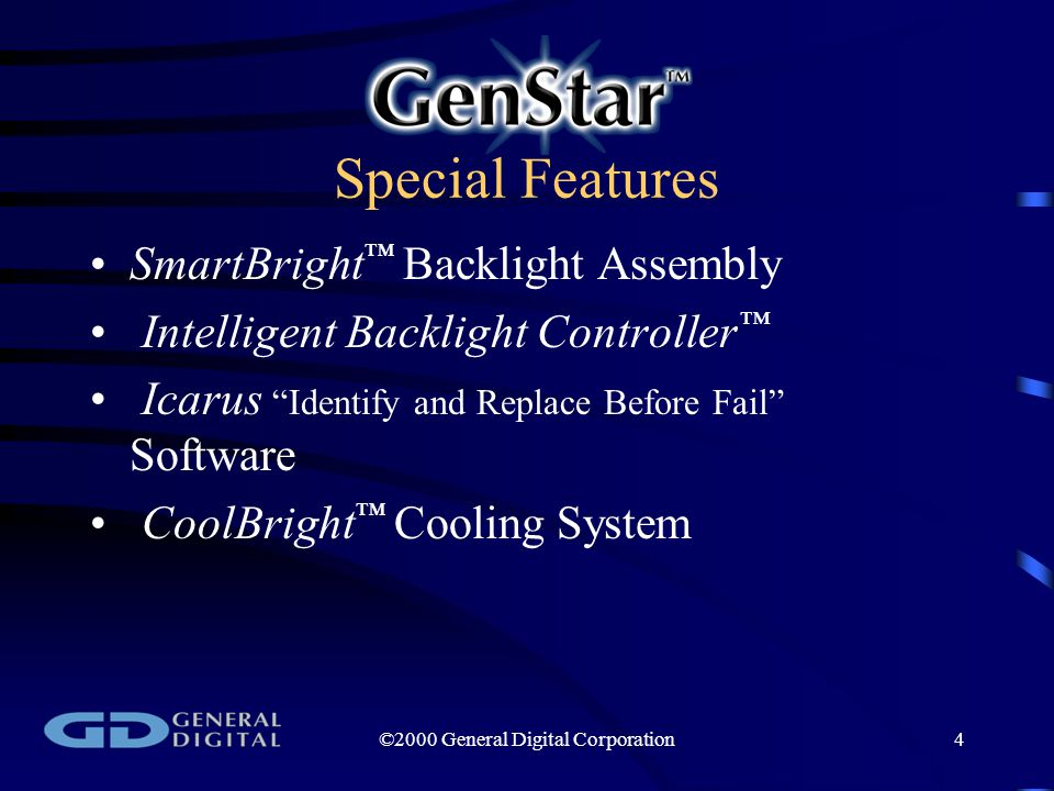 ©2000 General Digital Corporation4 Special Features SmartBright ™ Backlight Assembly Intelligent Backlight Controller ™ Icarus Identify and Replace Before Fail Software CoolBright ™ Cooling System