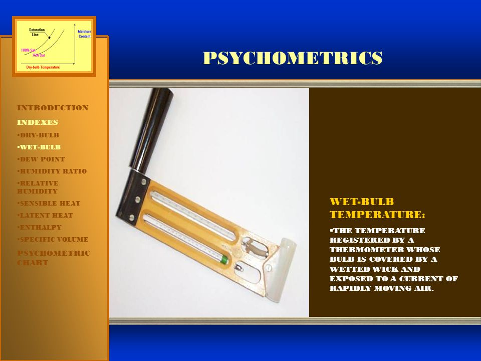 PSYCHOMETRICS INTRODUCTION INDEXES  DRY-BULB  WET-BULB  DEW POINT  HUMIDITY RATIO  RELATIVE HUMIDITY  SENSIBLE HEAT  LATENT HEAT  ENTHALPY  SPECIFIC VOLUME PSYCHOMETRIC CHART ENTHALPY ENTHALPY:  A THERMAL PROPERTY INDICATING THE QUANTITY OF HEAT IN THE AIR EXPRESSED IN BTU/LB OF DRY AIR.
