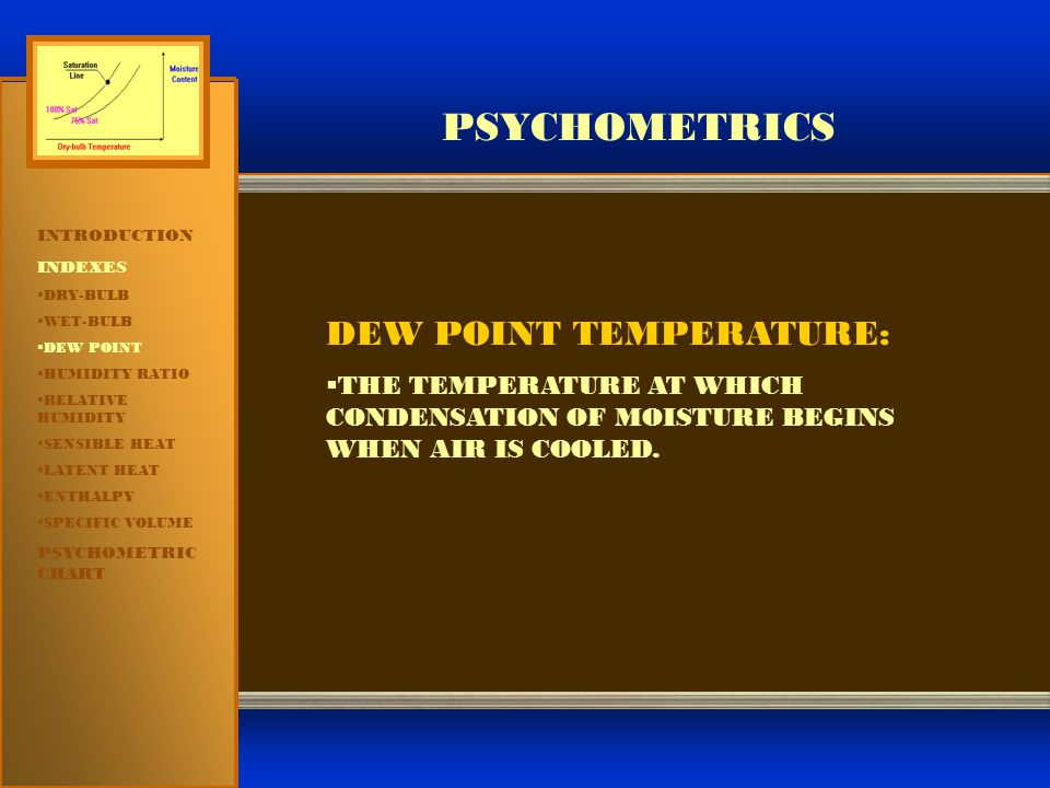 PSYCHOMETRICS INTRODUCTION INDEXES  DRY-BULB  WET-BULB  DEW POINT  HUMIDITY RATIO  RELATIVE HUMIDITY  SENSIBLE HEAT  LATENT HEAT  ENTHALPY  SPECIFIC VOLUME PSYCHOMETRIC CHART DEW POINT TEMPERATURE