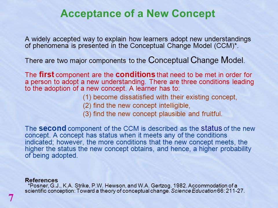 Acceptance of a New Concept A widely accepted way to explain how learners adopt new understandings of phenomena is presented in the Conceptual Change Model (CCM)*.