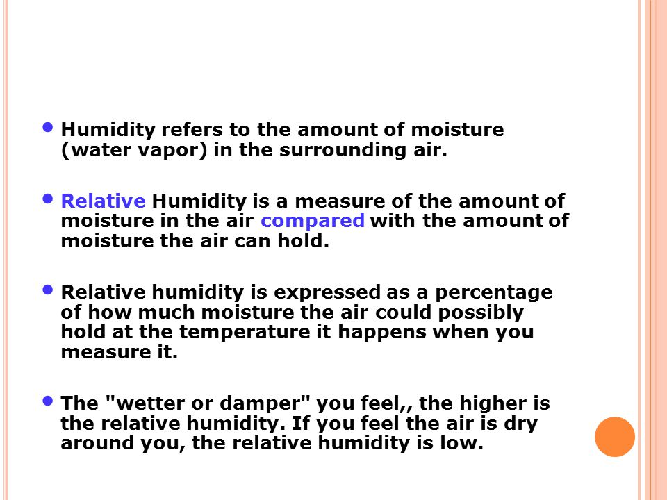 Humidity refers to the amount of moisture (water vapor) in the surrounding air. Relative Humidity is a measure of the amount of moisture in the air co