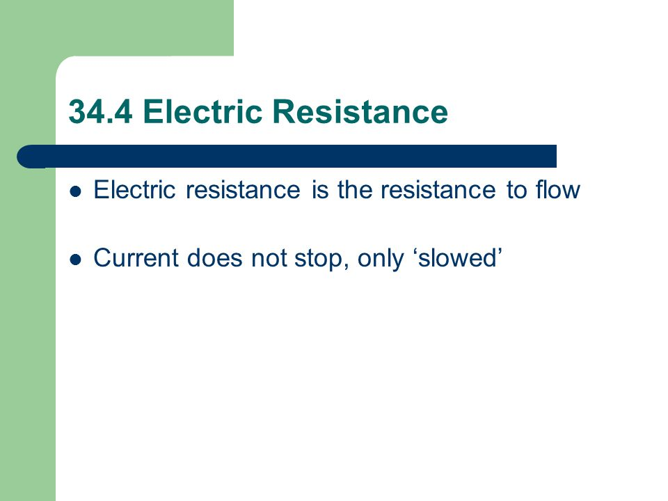 34.4 Electric Resistance Electric resistance is the resistance to flow Current does not stop, only 'slowed'