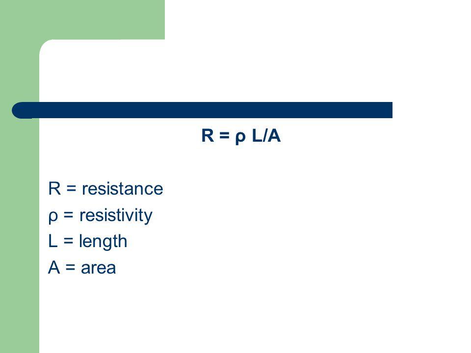 R = ρ L/A R = resistance ρ = resistivity L = length A = area
