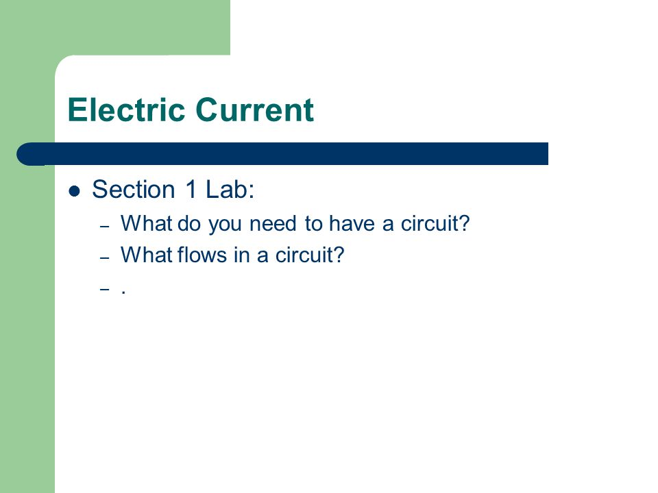Electric Current Section 1 Lab: – What do you need to have a circuit? – What flows in a circuit? –.