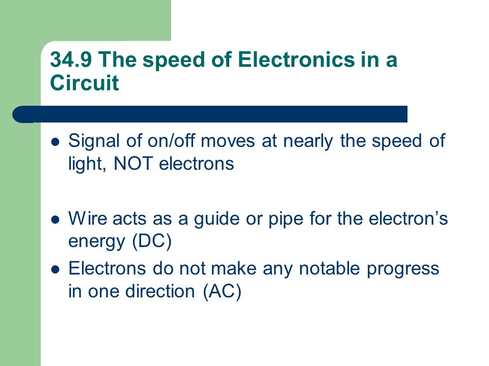 34.9 The speed of Electronics in a Circuit Signal of on/off moves at nearly the speed of light, NOT electrons Wire acts as a guide or pipe for the ele